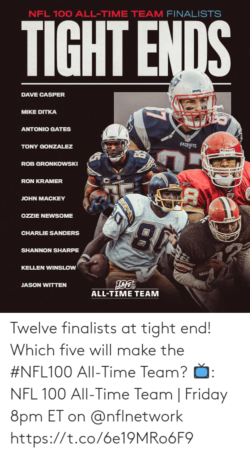 Charlie: NFL 100 ALL-TIME TEAM FINALISTS  TIGHT ENDS  * PATRIOTS  DAVE CASPER  MIKE DITKA  ANTONIO GATES  PATRIOTS  TONY GONZALEZ  O Riddell  ROB GRONKOWSKI  RON KRAMER  LANGERS  JOHN MACKEY  OZZIE NEWSOME  CHARLIE SANDERS  SHANNON SHARPE  KELLEN WINSLOW  JASON WITTEN  ALL-TIME TEAM Twelve finalists at tight end!  Which five will make the #NFL100 All-Time Team?  📺: NFL 100 All-Time Team | Friday 8pm ET on @nflnetwork https://t.co/6e19MRo6F9