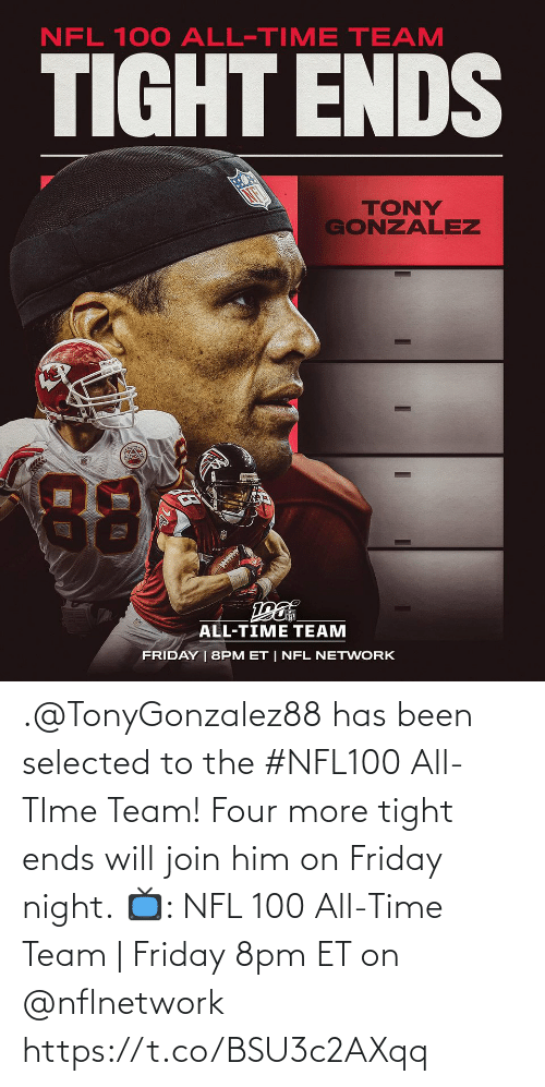 Join: NFL 100 ALL-TIME TEAM  TIGHT ENDS  TONY  GONZALEZ  88  ALL-TIME TEAM  FRIDAY | 8PM ET | NFL NETWORK .@TonyGonzalez88 has been selected to the #NFL100 All-TIme Team! Four more tight ends will join him on Friday night.  📺: NFL 100 All-Time Team | Friday 8pm ET on @nflnetwork https://t.co/BSU3c2AXqq