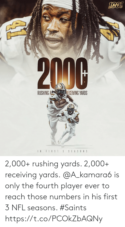 Seasons: NFL  2000  RUSHING &  RECEIVING YARDS  IN FIRST 3  SEASONS 2,000+ rushing yards. 2,000+ receiving yards.  @A_kamara6 is only the fourth player ever to reach those numbers in his first 3 NFL seasons. #Saints https://t.co/PCOkZbAQNy