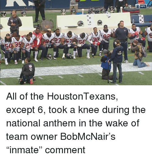 "Memes, Nfl, and National Anthem: NFL  3 All of the HoustonTexans, except 6, took a knee during the national anthem in the wake of team owner BobMcNair's ""inmate"" comment"