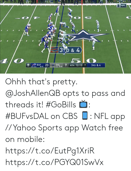 Memes, Nfl, and Sports: NFL  3D & 4  23  DAL  7  BUF  4TH 12:13 7  3RD & 4  (8-3)  (6-5) Ohhh that's pretty. @JoshAllenQB opts to pass and threads it! #GoBills  📺: #BUFvsDAL on CBS 📱: NFL app // Yahoo Sports app Watch free on mobile: https://t.co/EutPg1XriR https://t.co/PGYQ01SwVx