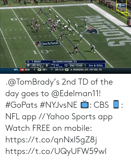 Memes, Nfl, and Sports: NFL  3RD&Goal  07  3RD DOWN PASSING: 3/3  12 T. BRADY  NE  NYJ  (0-2)  13 2ND 13:40 7  (2-0)  3RD & GOAL  2ND 14:18 G A. RODGERS: 5/9, 109 YDS, TD  GB  NFL  DEN  7  7 .@TomBrady's 2nd TD of the day goes to @Edelman11! #GoPats #NYJvsNE  📺: CBS 📱: NFL app // Yahoo Sports app Watch FREE on mobile: https://t.co/qnNxI5gZ8j https://t.co/UQyUFW59wl