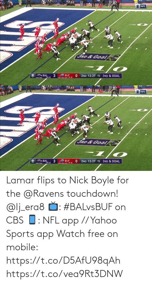 Nick: NFL  3RD&Goal  BUF  (9-3)  BAL  (10-2)  2ND 13:37 15 3RD & GOAL   NFL  3RD &Goalk  BAL  (10-2)  BUF  19-3)  2ND 13:37 15 3RD & GOAL Lamar flips to Nick Boyle for the @Ravens touchdown! @lj_era8  📺: #BALvsBUF on CBS 📱: NFL app // Yahoo Sports app Watch free on mobile: https://t.co/D5AfU98qAh https://t.co/vea9Rt3DNW