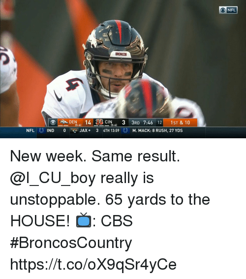 Memes, Nfl, and Cbs: NFL  BRONCOS  DEN 141EB  CIN 3 3RD 7:46 12 1ST & 10  (5-6)  JAX 3 4TH 13:59  NFL  M. MACK: 8 RUSH, 27 YDS New week. Same result. @I_CU_boy really is unstoppable.  65 yards to the HOUSE! 📺: CBS #BroncosCountry https://t.co/oX9qSr4yCe