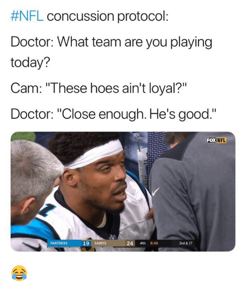 """Concussion:  #NFL concussion protocol  Doctor: What team are you playing  today?  Cam: """"These hoes ain't loyal?""""  Doctor: """"Close enough. He's good.""""  FOX NFL  PANTHERS  19 SAINTS  24 4th 8:46  3rd & 17 😂"""