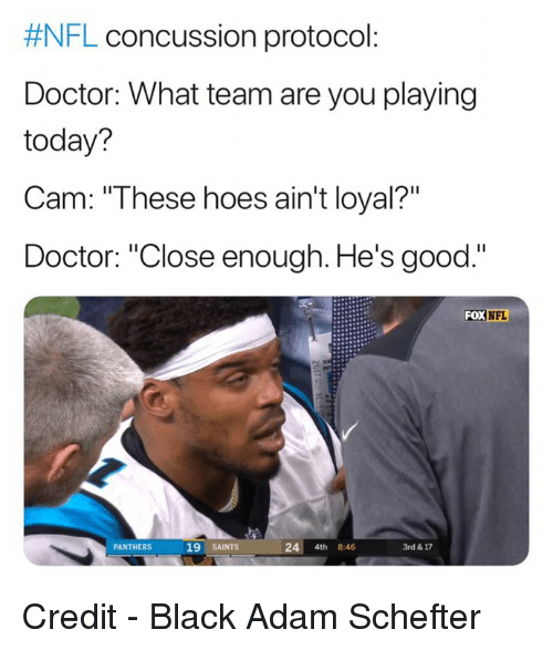 """Concussion, Doctor, and Hoes:  #NFL concussion protocol  Doctor: What team are you playing  today?  Cam: """"These hoes ain't loyal?""""  Doctor: """"Close enough. He's good.""""  FOX  NFL  PANTHERS  19 SAINTS  24 4th 8:46  3rd & 17 Credit - Black Adam Schefter"""