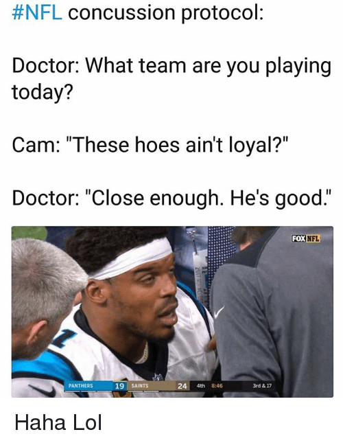 """Concussion:  #NFL concussion protocol  Doctor: What team are you playing  today?  Cam: """"These hoes ain't loyal?""""  Doctor: """"Close enough. He's good.""""  FOX  NFL  PANTHERS  19 SAINTS  24 4th 8:46  3rd & 17 Haha Lol"""