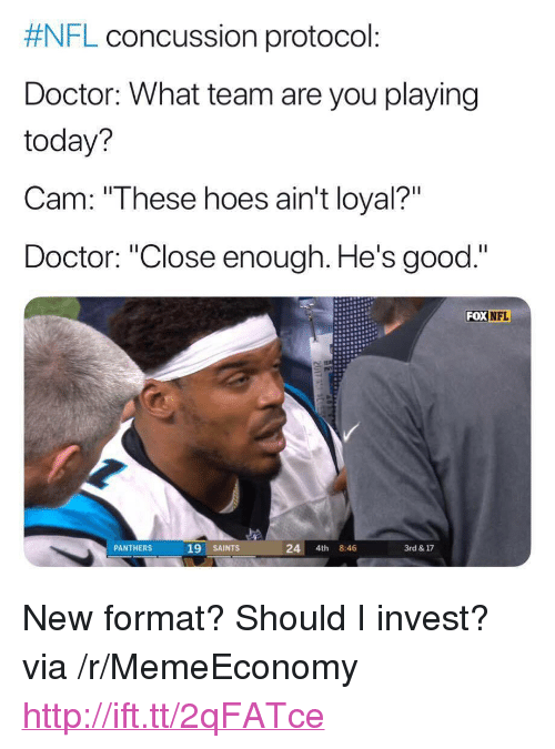 """Concussion, Doctor, and Hoes:  #NFL concussion protocol:  Doctor: What team are you playing  today?  Cam: """"These hoes ain't loyal?""""  Doctor: """"Close enough. He's good.""""  FOX NFL  PANTHERS  19 SAINTS  24 4th 8:46  3rd & 17 <p>New format? Should I invest? via /r/MemeEconomy <a href=""""http://ift.tt/2qFATce"""">http://ift.tt/2qFATce</a></p>"""