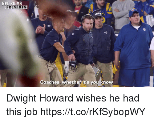 coaches: NFL FILMS  PRESENTS  Coaches, whether it's you know Dwight Howard wishes he had this job https://t.co/rKfSybopWY
