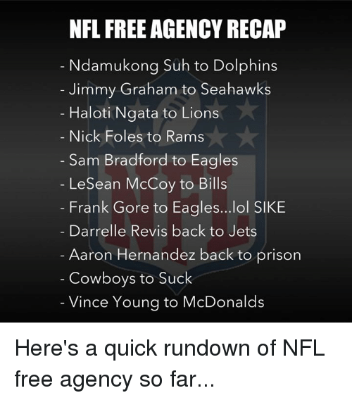 Aaron Hernandez, Dallas Cowboys, and Philadelphia Eagles: NFL FREE AGENCY RECAP  Ndamukong Suh to Dolphins  Jimmy Graham to Seahawks  Haloti Ngata to Lions  Nick Foles to Rams  Sam Bradford to Eagles  LeSean McCoy to Bills  Frank Gore to Eagles...lol SIKE  Darrelle Revis back to Jets  Aaron Hernandez back to prison  Cowboys to Suck  Vince Young to McDonalds Here's a quick rundown of NFL free agency so far...