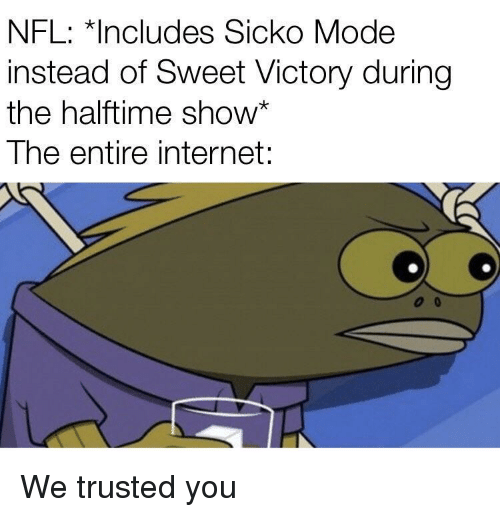 Internet, Nfl, and Mode: NFL: *Includes Sicko Mode  instead of Sweet Victory during  the halftime show*  The entire internet: We trusted you