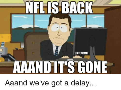 And Its Gone: NFL IS BACK  @NFLIMEMEZ  AA AND IT'S GONE Aaand we've got a delay...