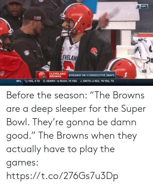 """The Games: NFL  LEVELAN  CLEVELAND  BROWNS  GIVEAWAY ON 3 CONSECUTIVE SNAPS  D. HENRY: 16 RUSH, 75 YDS  NFL YDS, 3 TD  J.SMITH: 6 REC, 78 YDS, TD Before the season: """"The Browns are a deep sleeper for the Super Bowl. They're gonna be damn good.""""   The Browns when they actually have to play the games: https://t.co/276Gs7u3Dp"""