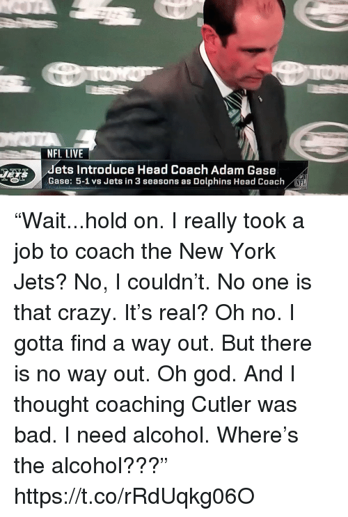 """Adam Gase: NFL LIVE  dets Introduce Head Coach Adam Gase  Gase: 5-1 vs Jets in 3 seasons as Dolphins Head Coach  NFL """"Wait...hold on. I really took a job to coach the New York Jets? No, I couldn't. No one is that crazy. It's real? Oh no. I gotta find a way out. But there is no way out. Oh god. And I thought coaching Cutler was bad. I need alcohol. Where's the alcohol???"""" https://t.co/rRdUqkg06O"""