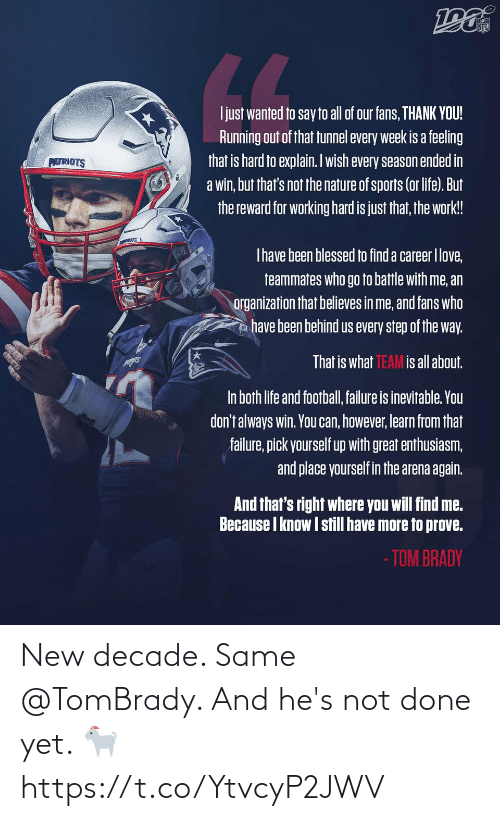 however: NFL  LL  Ijust wanted to say to all of our fans, THANK YOU!  Running out of that tunnel every week is a feeling  that is hard to explain. Iwish every season ended in  a win, but that's not the nature of sports (or life). But  the reward for working hard is just that, the work!  PATRIOTS  Thave been blessed to find a career Ilove,  teammates who go to battle with me, an  organization that believes in me, and fans who  have been behind us every step of the way.  That is what TEAM is all about.  In both life and football, failure is inevitable. You  don't always win. You can, however, learn from that  failure, pick yourself up with great enthusiasm,  and place yourself in the arena again.  And that's right where you will find me.  Because I know I still have more to prove.  - TOM BRADY New decade. Same @TomBrady.   And he's not done yet. 🐐 https://t.co/YtvcyP2JWV