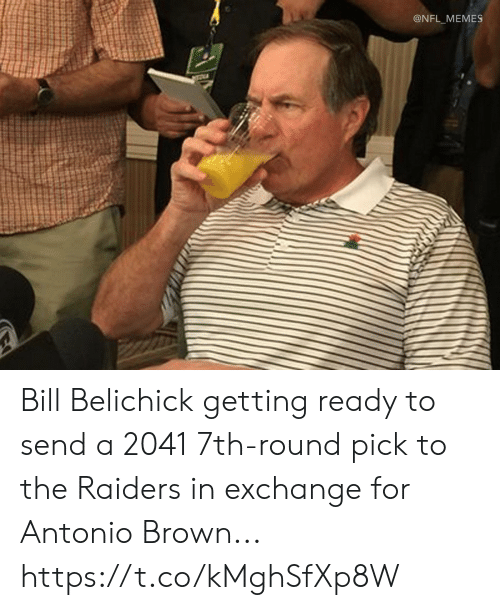 Bill Belichick, Football, and Memes: @NFL_MEMES Bill Belichick getting ready to send a 2041 7th-round pick to the Raiders in exchange for Antonio Brown... https://t.co/kMghSfXp8W