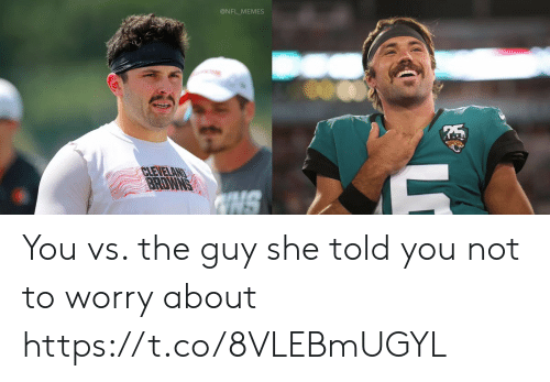 Cleveland: @NFL_MEMES  CLEVELAND  BRDWNS  NS You vs. the guy she told you not to worry about https://t.co/8VLEBmUGYL