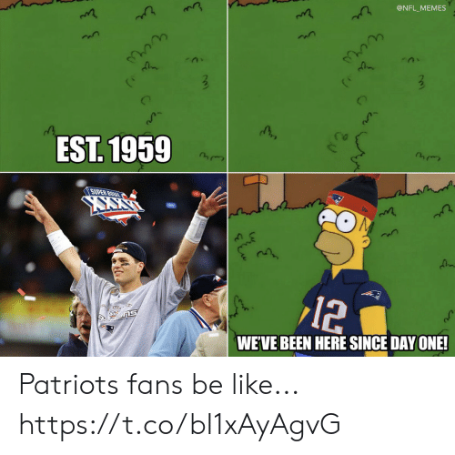 Be Like, Football, and Memes: @NFL_MEMES  EST. 1959  SUPER BOWL  12  WE'VE BEEN HERE SINCE DAY ONE! Patriots fans be like... https://t.co/bI1xAyAgvG