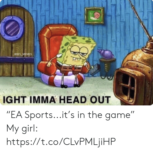 "Football, Head, and Memes: @NFL MEMES  IGHT IMMA HEAD OUT  OW ""EA Sports...it's in the game""  My girl: https://t.co/CLvPMLjiHP"