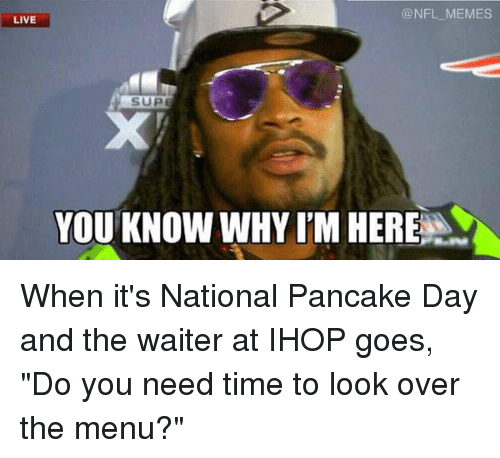 "pancake day: NFL MEMES  LIVE  YOU KNOW VWHY ITM HERE When it's National Pancake Day and the waiter at IHOP goes, ""Do you need time to look over the menu?"""