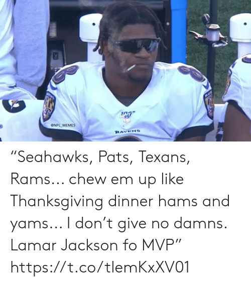 "mvp: @NFL MEMES  RAVENS ""Seahawks, Pats, Texans, Rams... chew em up like Thanksgiving dinner hams and yams... I don't give no damns. Lamar Jackson fo MVP"" https://t.co/tlemKxXV01"