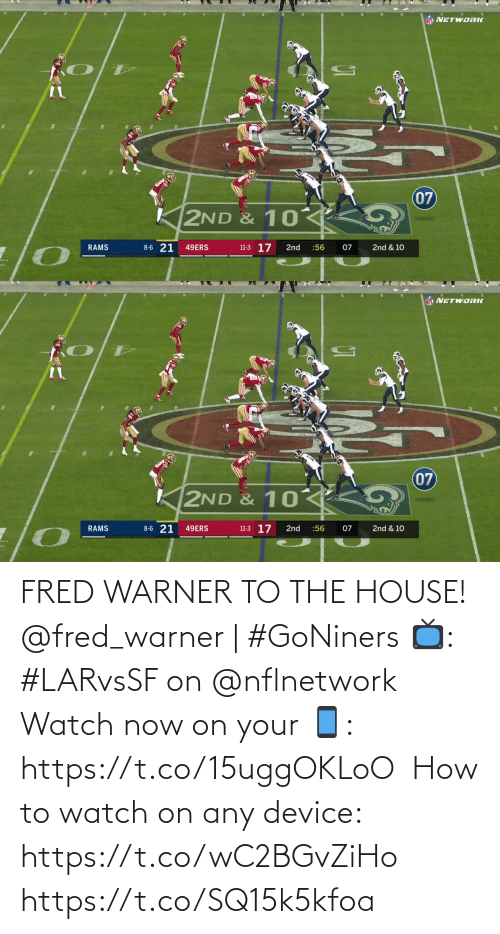 the house: NFL NETWORIK  07  2ND & 10  8-6 21  11-3 17  RAMS  49ERS  2nd  :56  07  2nd & 10   NF NETWORK  07  K2ND & 10  8-6 21  11-3 17  2nd & 10  RAMS  49ERS  2nd  :56  07 FRED WARNER TO THE HOUSE!  @fred_warner | #GoNiners  📺: #LARvsSF on @nflnetwork  Watch now on your 📱: https://t.co/15uggOKLoO  How to watch on any device: https://t.co/wC2BGvZiHo https://t.co/SQ15k5kfoa