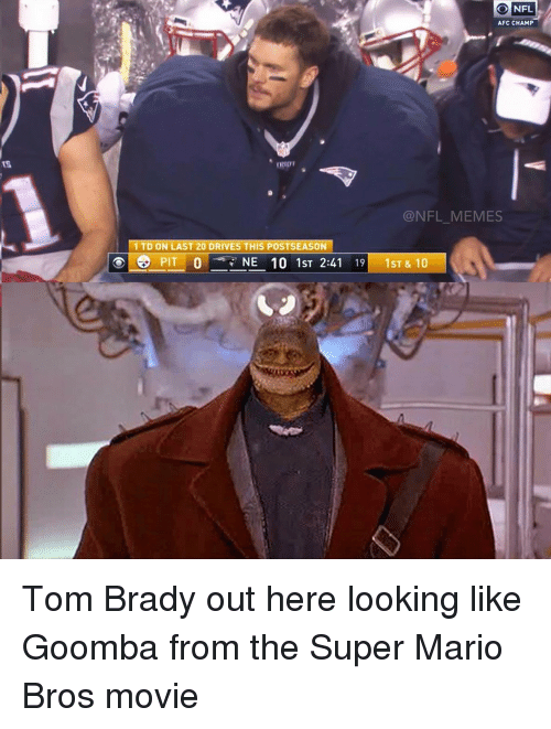 goomba: NFL  O AFC CHAMP  @NFL MEMES  1 TD ON LAST 20 DRIVES THIS POSTSEASON  o PIT O  NEE 10 ST 2:  19  1ST & 10 Tom Brady out here looking like Goomba from the Super Mario Bros movie