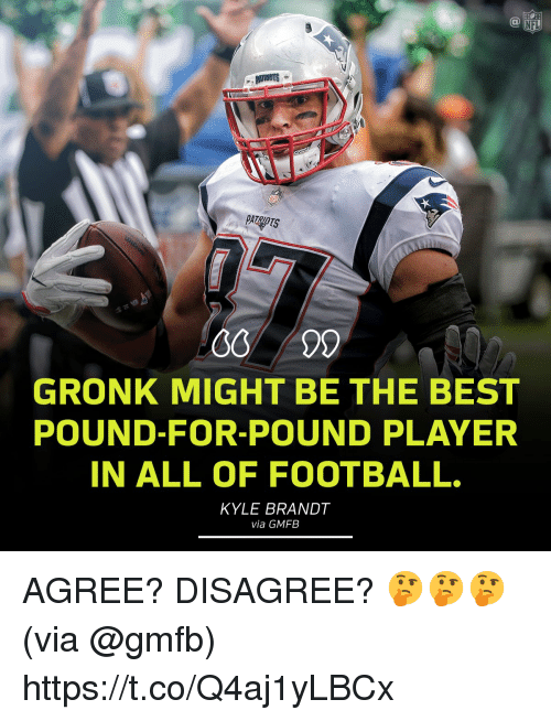 Football, Memes, and Nfl: NFL  PATRIOTS  GRONK MIGHT BE THE BEST  POUND-FOR-POUND PLAYER  IN ALL OF FOOTBALL.  KYLE BRANDT  via GMFB AGREE? DISAGREE? 🤔🤔🤔  (via @gmfb) https://t.co/Q4aj1yLBCx