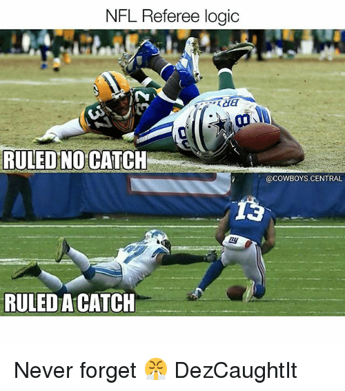 Dallas Cowboys, Logic, and Memes: NFL Referee logic  RULED NO CATCH  @CowBoYS.CENTRAL  RULED A CATCH Never forget 😤 DezCaughtIt