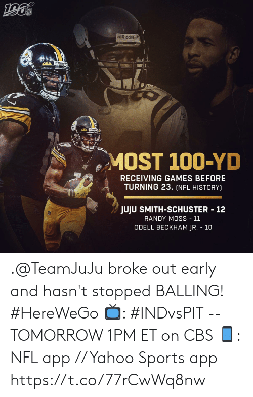 balling: NFL  Riddell  Steck  MOST 100-YD  RECEIVING GAMES BEFORE  TURNING 23. (NFL HISTORY)  JUJU SMITH-SCHUSTER 12  RANDY MOSS - 11  ODELL BECKHAM JR. 10 .@TeamJuJu broke out early and hasn't stopped BALLING! #HereWeGo  📺: #INDvsPIT -- TOMORROW 1PM ET on CBS 📱: NFL app // Yahoo Sports app https://t.co/77rCwWq8nw