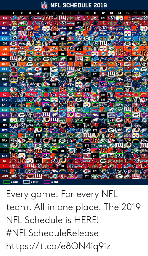 Memes, Nfl, and Game: NFL SCHEDULE 2019  NFL  1 2 3 45 6 78910 11 12 13 14 15 16 17  ARI  ATL  BAL  BUF  고고)) BYE  BYE  BYE  BYE  CHI  CIN  CLE T  DAL  DEN  DET  GB  HOU  IND  JAX  KC  LAC  LAR  MIA  BYE  BYE2  BYE  BYE  BYE  BYE  BYE  T@  BYE  BYE  BYE  BYE  BYE  BYE  IL  BYE  NE  BYE  NYG  NY  BYE  BYE  BYE  PHI  PIT  SEA  SF  TB (헌  TEN  WAS  LEA  BYE  BYE  BYE  SNF  = TNF Every game. For every NFL team. All in one place.  The 2019 NFL Schedule is HERE! #NFLScheduleRelease https://t.co/e8ON4iq9iz