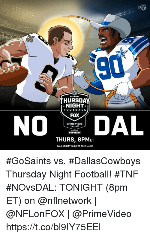Football, Memes, and Nfl: NFL  TBA  90  NFL  THURSDAY  NIGHT  F O O T BALL  FOX  PRESENTED BY  BUD LIGHT  THURS, 8PMET  AVAILABILITY SUBJECT TO CHANGE #GoSaints vs. #DallasCowboys Thursday Night Football! #TNF  #NOvsDAL: TONIGHT (8pm ET) on @nflnetwork | @NFLonFOX | @PrimeVideo https://t.co/bl9IY75EEl