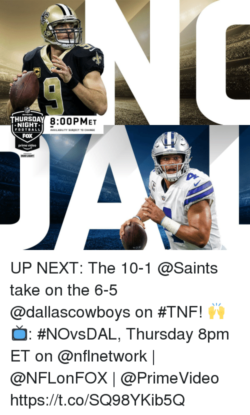 Memes, Nfl, and New Orleans Saints: NFL  THURSDAY 8:00  8:00PMET  NIGHT  FO OTBALL  FOX  prime video  AVAILABILITY SUBJECT TO CHANGE  BUD LIGHT UP NEXT: The 10-1 @Saints take on the 6-5 @dallascowboys on #TNF! 🙌  📺: #NOvsDAL, Thursday 8pm ET on @nflnetwork | @NFLonFOX | @PrimeVideo https://t.co/SQ98YKib5Q