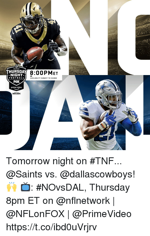 Memes, Nfl, and New Orleans Saints: NFL  THURSDAY  8:00PMET  NIGHT  FO OTBALL  FOX  prime video  AVAILABILITY SUBJECT TO CHANGE  BUD LIGHT Tomorrow night on #TNF...  @Saints vs. @dallascowboys! 🙌   📺: #NOvsDAL, Thursday 8pm ET on @nflnetwork | @NFLonFOX | @PrimeVideo https://t.co/ibd0uVrjrv