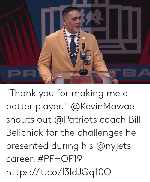 """Bill Belichick: NFL  VFLN  ALLOFFAM  PR  TBA """"Thank you for making me a better player.""""  @KevinMawae shouts out @Patriots coach Bill Belichick for the challenges he presented during his @nyjets career. #PFHOF19 https://t.co/I3ldJQq10O"""