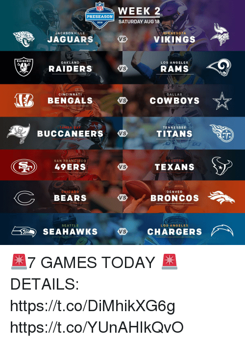 San Francisco 49ers, Chicago, and Dallas Cowboys: NFL  WEEK 2  PRESEASON  SATURDAY AUG 18  2018  JACKSONVILLE  JAGUARSVIKINGS  RAIDERS  OAKLAND  LOS ANGELES  RAIDERS  VS  RAMS  (B BENGALS  COWBOYS ☆  CINCINNATI  DALLAS  AMPA BAY  TENNESSEE  BUCCANEERS  VS  TITANS  SAN FRANCISCO  49ERS  VS  TEXANS  CHICAGO  DENVER  C BEARS  BRONCOS  SEATTLE  L'OSİ ANGELES  E2 )  SEAHAWKS  CHARGERS  VS 🚨7 GAMES TODAY 🚨  DETAILS: https://t.co/DiMhikXG6g https://t.co/YUnAHIkQvO