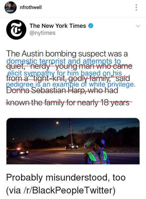 Blackpeopletwitter, Family, and New York: nfrothwell  BROOKLYN  The New York Times  @nytimes  The Austin bombing suspect was a  domestic terrorist and attempts to  nerdy youngma  elicit sympathy for him based on his  rom a tig  pedigree is an example of white privilege.  ght-knit, ge  dlyfamtly,Sard  onna-Sebastian Harp, who-had  knownthe family for nearly 18 years <p>Probably misunderstood, too (via /r/BlackPeopleTwitter)</p>