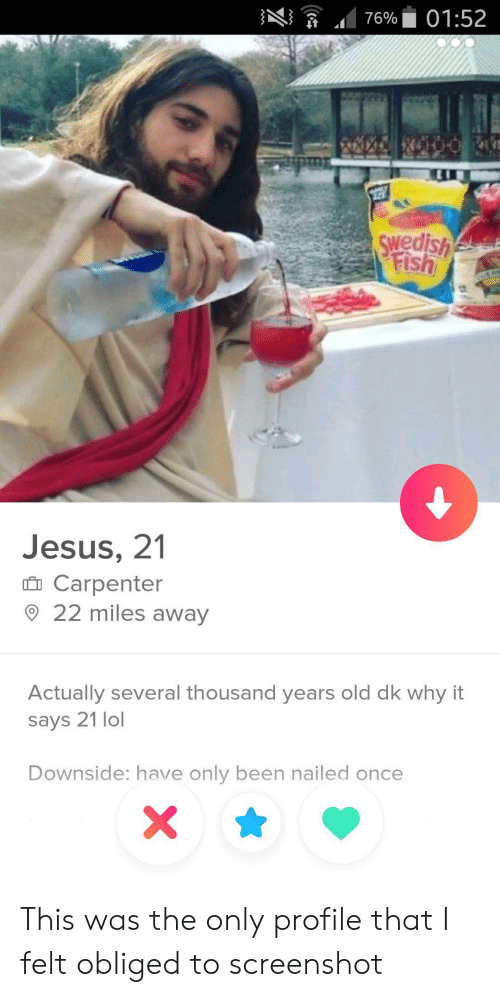 obliged: ng  .. 76%. 01:52  1  Swedish  Jesus, 21  n Carpenter  22 miles away  Actually several thousand years old dk why it  says 21 lol  Downside: have only been nailed once This was the only profile that I felt obliged to screenshot