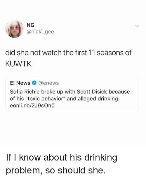"""Enews: NG  @nicki gee  did she not watch the first 11 seasons of  KUWTK  E! News@enews  Sofia Richie broke up with Scott Disick because  of his """"toxic behavior"""" and alleged drinking:  eonli.ne/2J9cOn0 If I know about his drinking problem, so should she."""