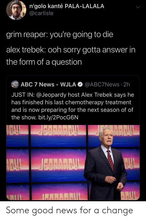Abc, Alex Trebek, and Jeopardy: n'golo kanté PALA-LALALA  @carlisle  grim reaper: you're going to die  alex trebek: ooh sorry gotta answer in  the form of a question  @ABC7NEWS 2h  ABC 7 News - WJLA  JUST IN: @Jeopardy host Alex Trebek says he  has finished his last chemotherapy treatment  and is now preparing for the next season of of  the show. bit.ly/2PocG6N  BALL  AIDAL  RARBUL Some good news for a change