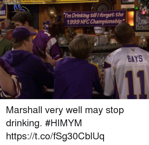 """Drinking, Memes, and 🤖: NGS  I'm Drinking till Iforget the  1999 NFC Championship""""  BAYS Marshall very well may stop drinking. #HIMYM https://t.co/fSg30CblUq"""