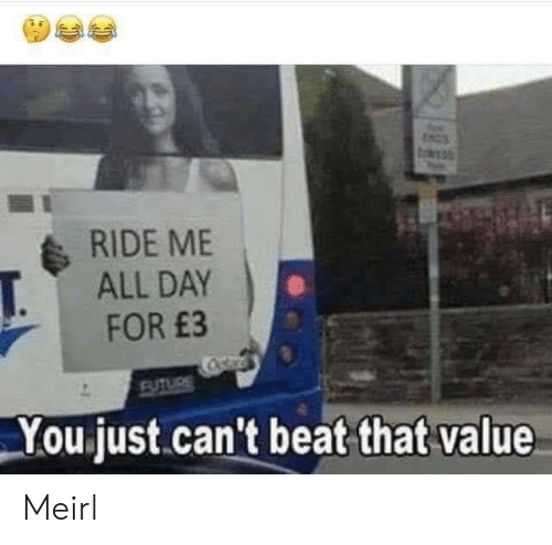 Future, MeIRL, and Day: NGS  RIDE ME  ALL DAY  T.  FOR £3  Cstar  FUTURE  You just.can't beat that value Meirl