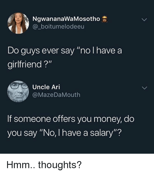 "Memes, Money, and Girlfriend: NgwananaWaMosotho  @_boitumelodeeu  Do guys ever say ""no I have a  girlfriend ?""  Uncle Ari  @MazeDaMouth  If someone offers you money, do  you say ""No, I have a salary""? Hmm.. thoughts?"