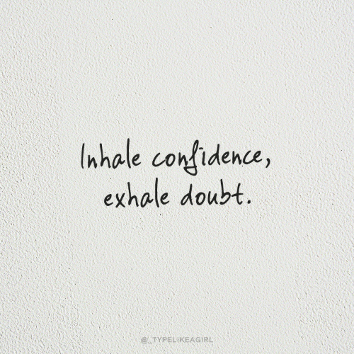 Confidence, Doubt, and Exhale: nhale confidence,  exhale doubt.  @TYPELIKEAGIRL