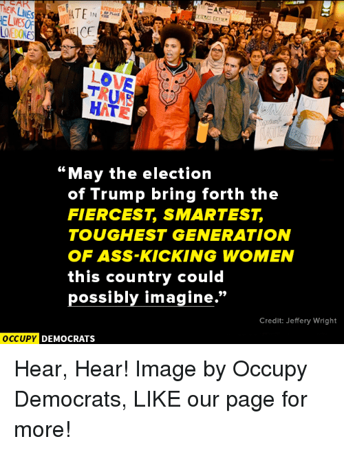 "Memes, Lowes, and 🤖: NHEURLIVES  ATE  LOWE  HAT  ""May the election  of Trump bring forth the  FIERCEST SMARTEST  TOUGHEST GENERATION  OF ASS-KICKING WOMEN  this country could  possibly imagine  Credit: Jeffery Wright  OCCUPY DEMOCRATS Hear, Hear!  Image by Occupy Democrats, LIKE our page for more!"