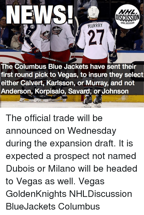 Columbusing: NHL  DISCUSSION  MURRAY  The Columbus Blue Jackets have sent their  first round pick to Vegas, to insure they select  either Calvert, Karlsson, or Murray, and not  Anderson, Korpisalo, Savard, or Johnson The official trade will be announced on Wednesday during the expansion draft. It is expected a prospect not named Dubois or Milano will be headed to Vegas as well. Vegas GoldenKnights NHLDiscussion BlueJackets Columbus