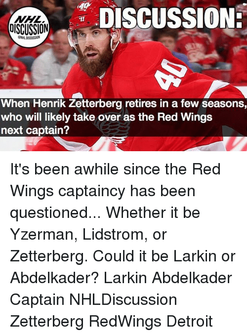 Detroit, Memes, and National Hockey League (NHL): NHL  OISCUSSION  DISCUSSIONE  NHL DISCUSSION  When Henrik Zetterberg retires in a few seasons,  who will likely take over as the Red Wings  next captain? It's been awhile since the Red Wings captaincy has been questioned... Whether it be Yzerman, Lidstrom, or Zetterberg. Could it be Larkin or Abdelkader? Larkin Abdelkader Captain NHLDiscussion Zetterberg RedWings Detroit