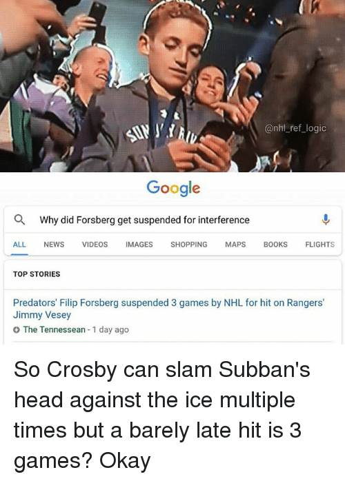 Google, Head, and Logic: @nhl_ref_logic  Google  Why did Forsberg get suspended for interference  ALL NEWS VIDEOS IMAGES SHOPPING MAPS B0OKS FLIGHTS  TOP STORIES  Predators' Filip Forsberg suspended 3 games by NHL for hit on Rangers'  Jimmy Vesey  O The Tennessean 1 day ago So Crosby can slam Subban's head against the ice multiple times but a barely late hit is 3 games? Okay