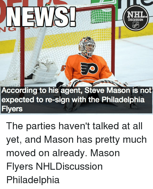 Memes, Philadelphia Flyers, and Philadelphia: NHLA  DISCUSSION  According to his agent, Steve Mason is not  expected to re-sign with the Philadelphia  Flyers The parties haven't talked at all yet, and Mason has pretty much moved on already. Mason Flyers NHLDiscussion Philadelphia
