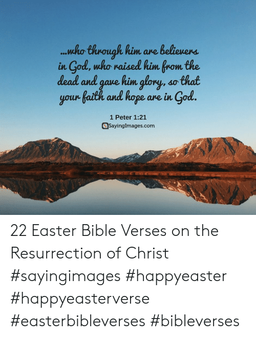Easter, God, and Bible: .nho Chrouah him ave beliewerns  in God, who waised him Brom the  dead and gave kim glory, so that  your faith and hape are in God.  1 Peter 1:21  aSayingImages.com 22 Easter Bible Verses on the Resurrection of Christ #sayingimages #happyeaster #happyeasterverse #easterbibleverses #bibleverses